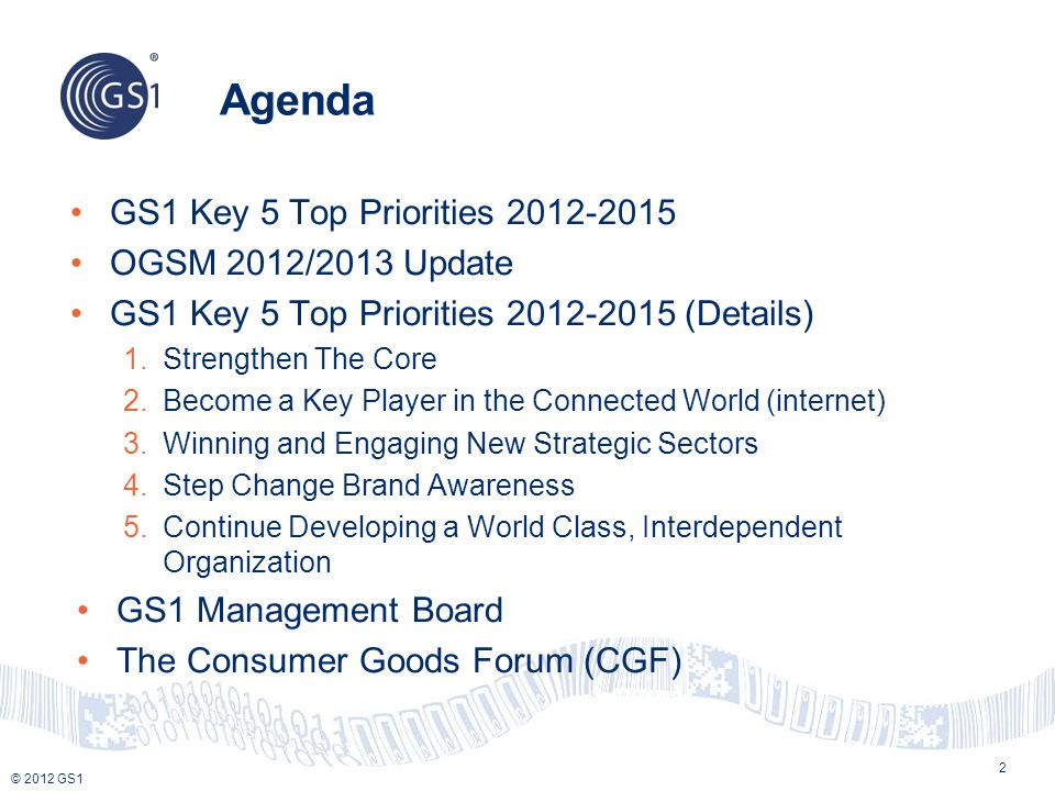 © 2012 GS1 Agenda GS1 Key 5 Top Priorities 2012-2015 OGSM 2012/2013 Update GS1 Key 5 Top Priorities 2012-2015 (Details) 1.Strengthen The Core 2.Become