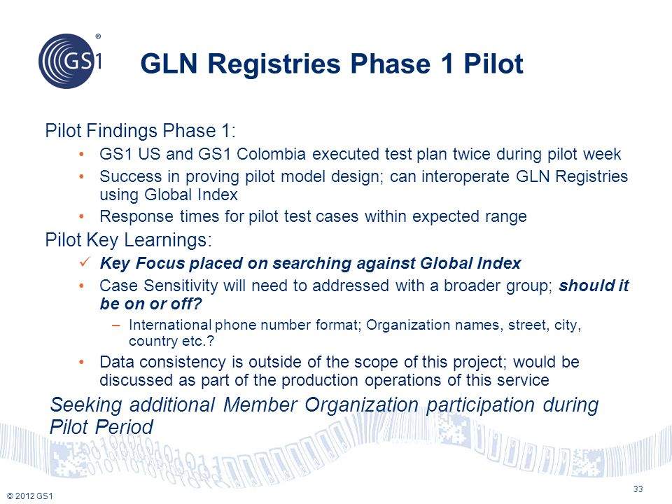 © 2012 GS1 GLN Registries Phase 1 Pilot 33 Pilot Findings Phase 1: GS1 US and GS1 Colombia executed test plan twice during pilot week Success in provi