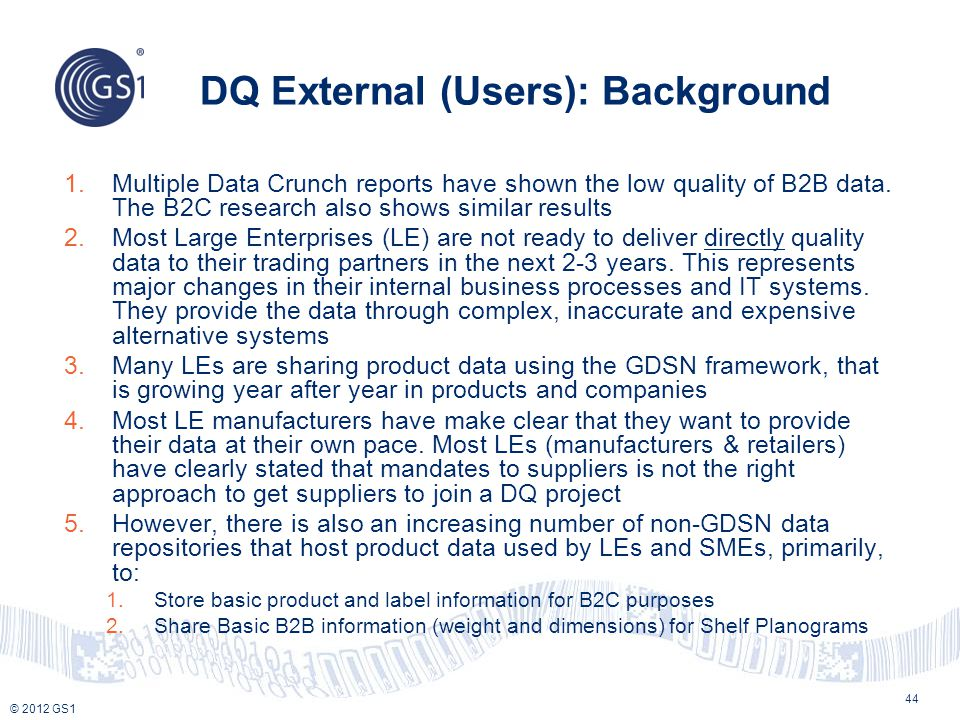 © 2012 GS1 DQ External (Users): Background 1.Multiple Data Crunch reports have shown the low quality of B2B data. The B2C research also shows similar