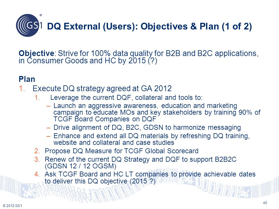 © 2012 GS1 DQ External (Users): Objectives & Plan (1 of 2) Objective: Strive for 100% data quality for B2B and B2C applications, in Consumer Goods and