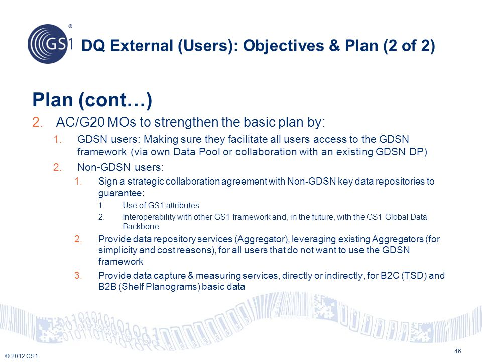 © 2012 GS1 DQ External (Users): Objectives & Plan (2 of 2) Plan (cont…) 2.AC/G20 MOs to strengthen the basic plan by: 1.GDSN users: Making sure they f