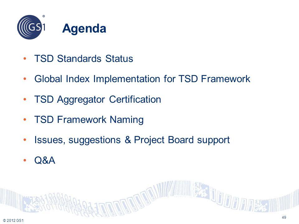 © 2012 GS1 Agenda TSD Standards Status Global Index Implementation for TSD Framework TSD Aggregator Certification TSD Framework Naming Issues, suggest