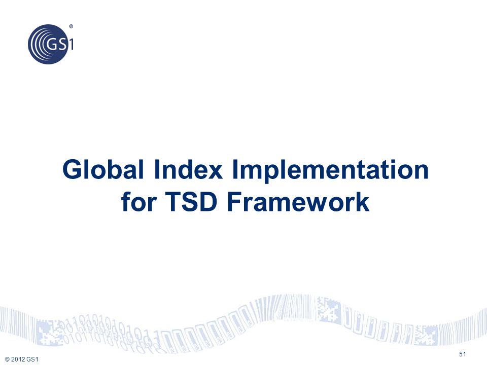 © 2012 GS1 Global Index Implementation for TSD Framework 51