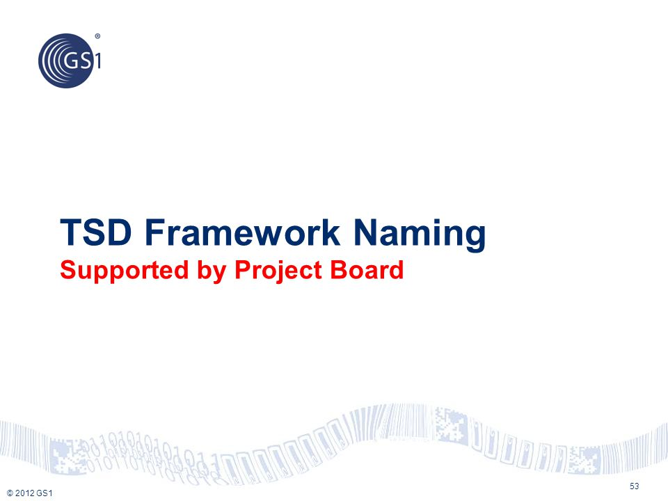 © 2012 GS1 TSD Framework Naming Supported by Project Board 53