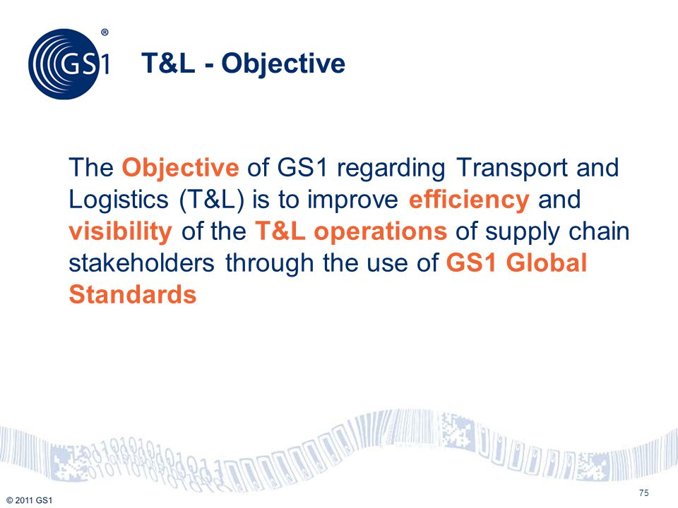 75 T&L - Objective The Objective of GS1 regarding Transport and Logistics (T&L) is to improve efficiency and visibility of the T&L operations of suppl