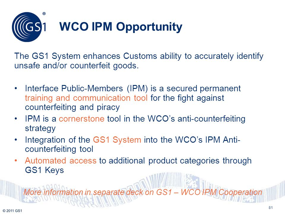 WCO IPM Opportunity The GS1 System enhances Customs ability to accurately identify unsafe and/or counterfeit goods. Interface Public-Members (IPM) is