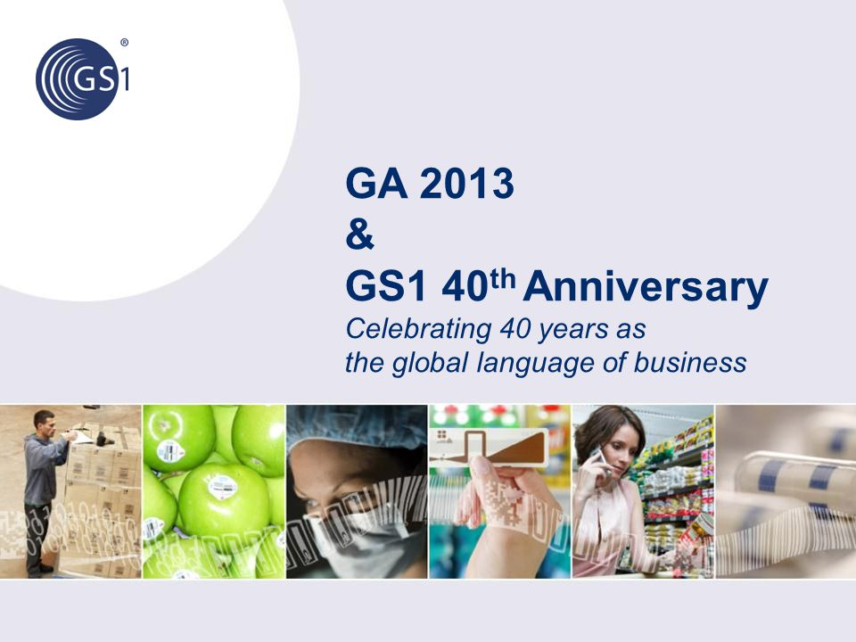 GA 2013 & GS1 40 th Anniversary Celebrating 40 years as the global language of business