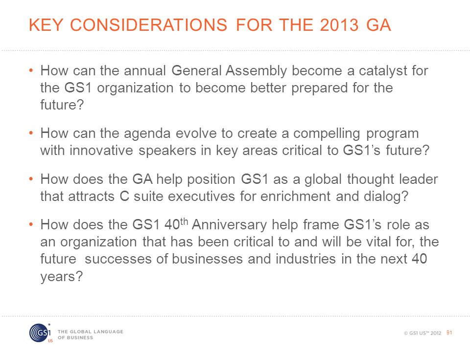 KEY CONSIDERATIONS FOR THE 2013 GA How can the annual General Assembly become a catalyst for the GS1 organization to become better prepared for the fu