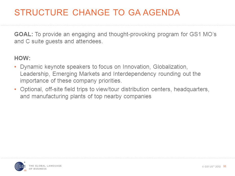 STRUCTURE CHANGE TO GA AGENDA GOAL: To provide an engaging and thought-provoking program for GS1 MO's and C suite guests and attendees. HOW: Dynamic k