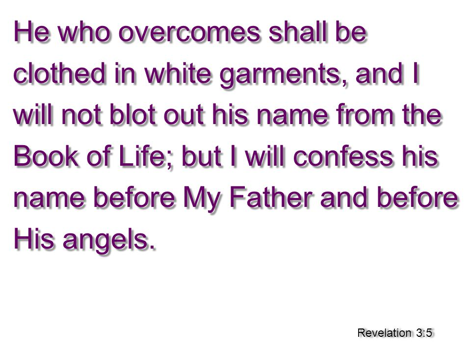 He who overcomes shall be clothed in white garments, and I will not blot out his name from the Book of Life; but I will confess his name before My Father and before His angels.