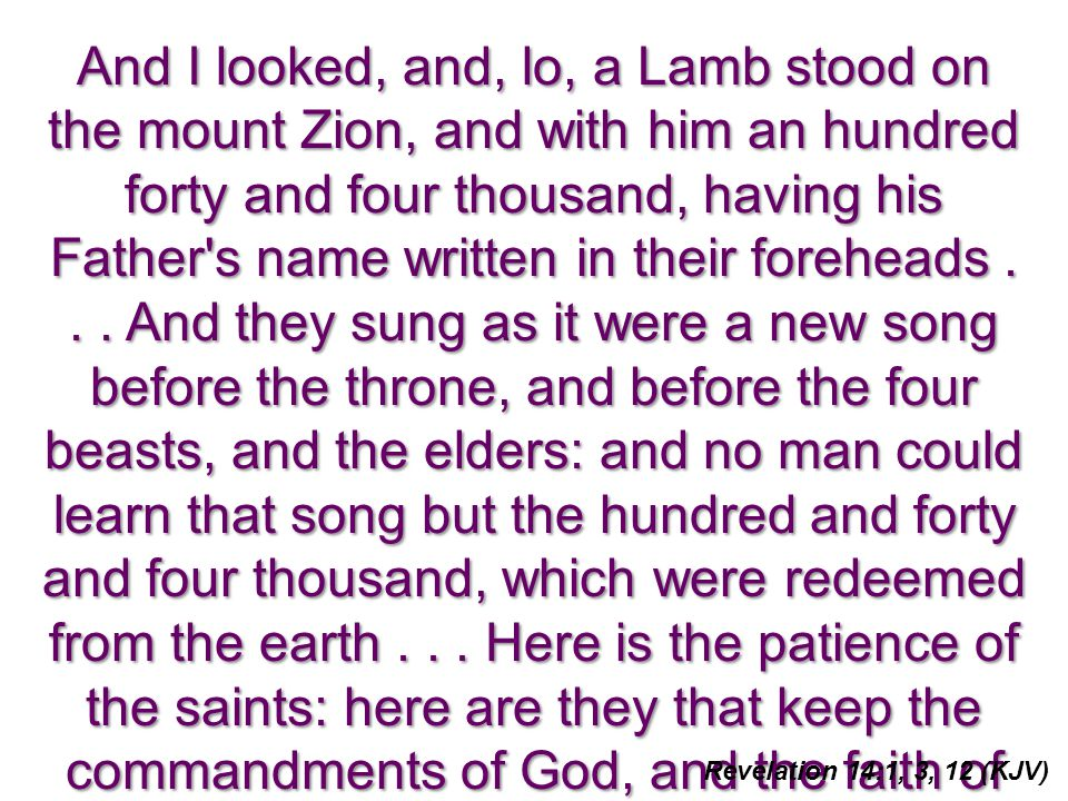 And I looked, and, lo, a Lamb stood on the mount Zion, and with him an hundred forty and four thousand, having his Father's name written in their fore