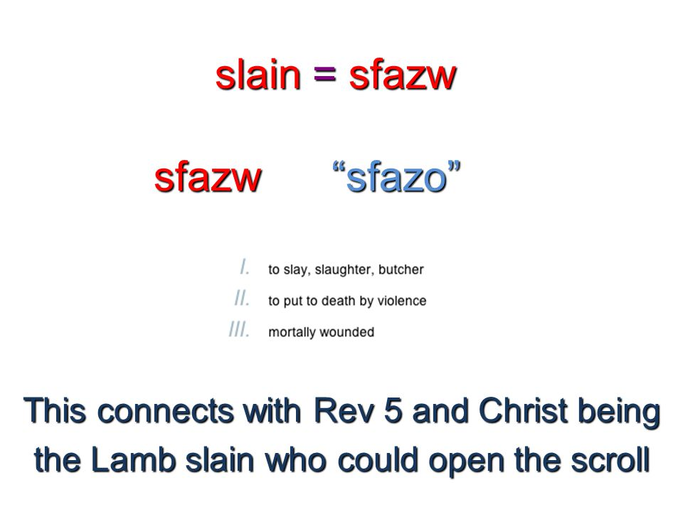 "slain = sfazw sfazw""sfazo"" This connects with Rev 5 and Christ being the Lamb slain who could open the scroll"