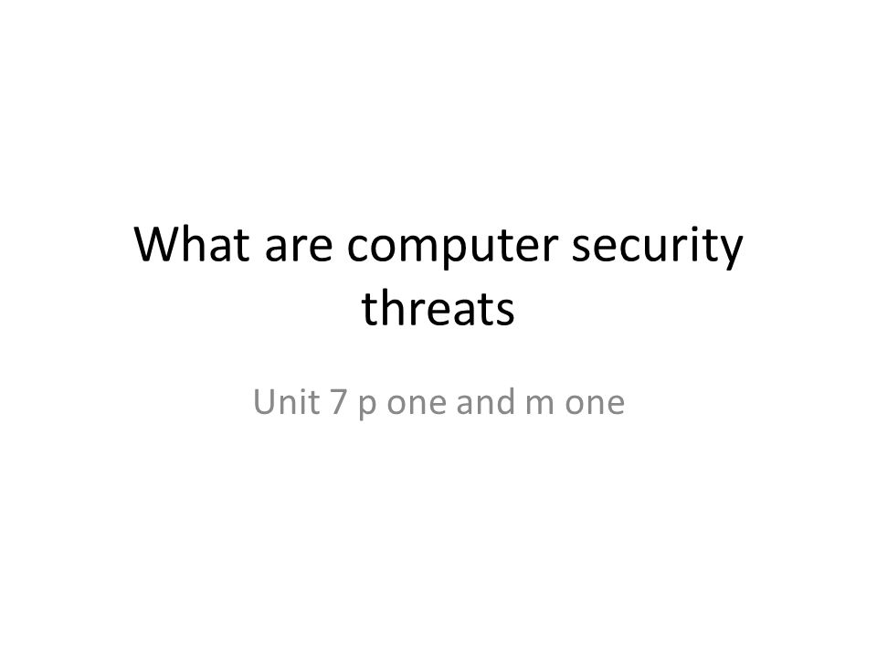 What are computer security threats Unit 7 p one and m one