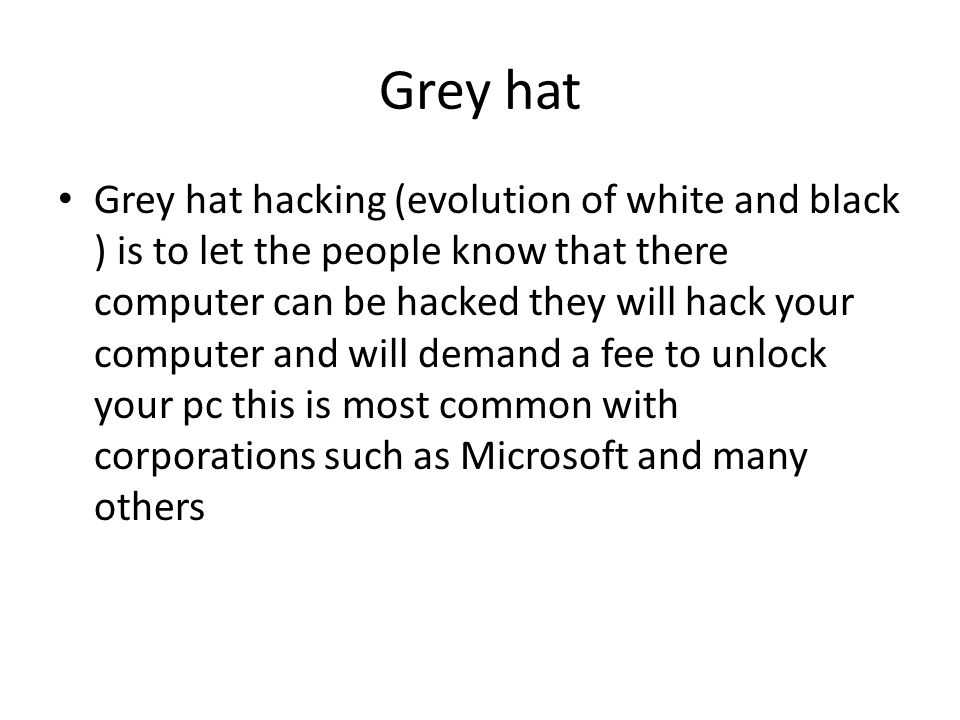 Grey hat Grey hat hacking (evolution of white and black ) is to let the people know that there computer can be hacked they will hack your computer and