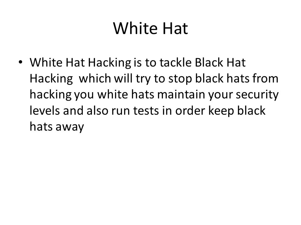 White Hat White Hat Hacking is to tackle Black Hat Hacking which will try to stop black hats from hacking you white hats maintain your security levels