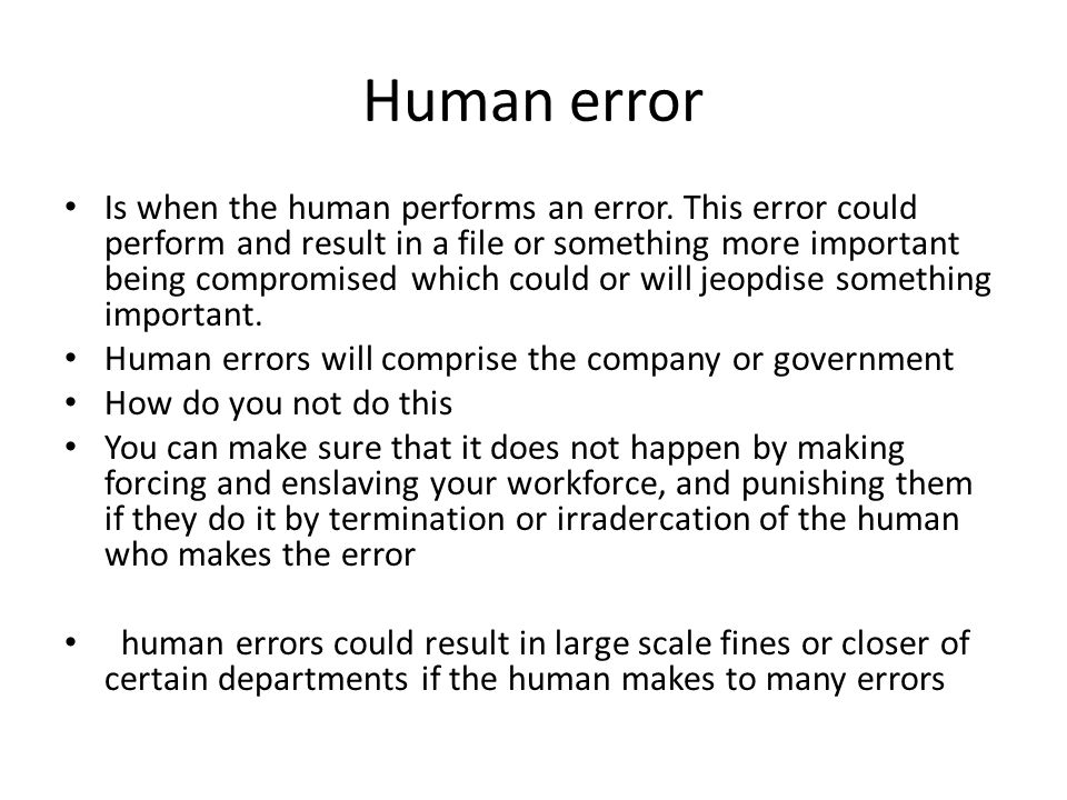 Human error Is when the human performs an error. This error could perform and result in a file or something more important being compromised which cou