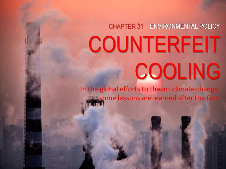 COUNTERFEIT COOLING In the global efforts to thwart climate change, some lessons are learned after the fact.31 Main Concept Environmental policies are used to protect the natural environment and public health.