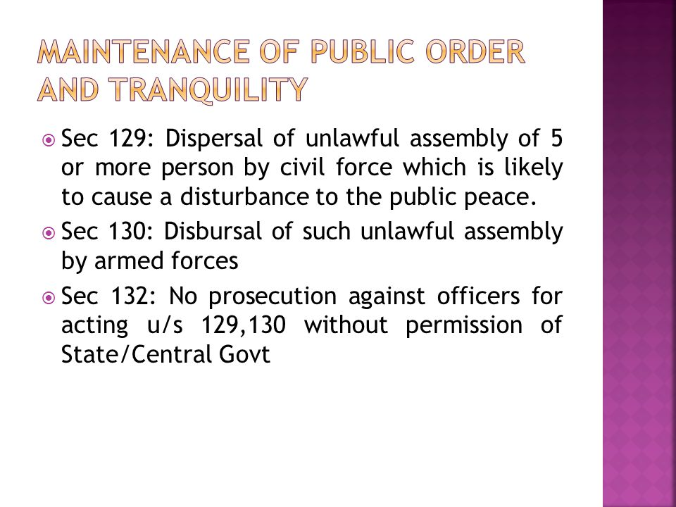  Sec 129: Dispersal of unlawful assembly of 5 or more person by civil force which is likely to cause a disturbance to the public peace.  Sec 130: Di