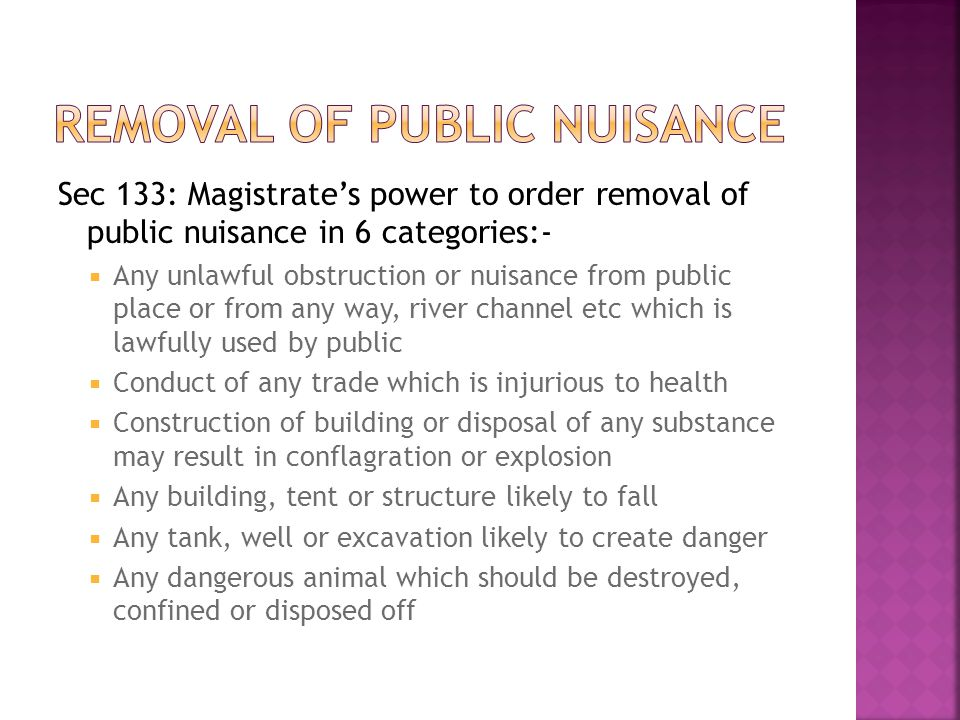 Sec 133: Magistrate's power to order removal of public nuisance in 6 categories:-  Any unlawful obstruction or nuisance from public place or from any