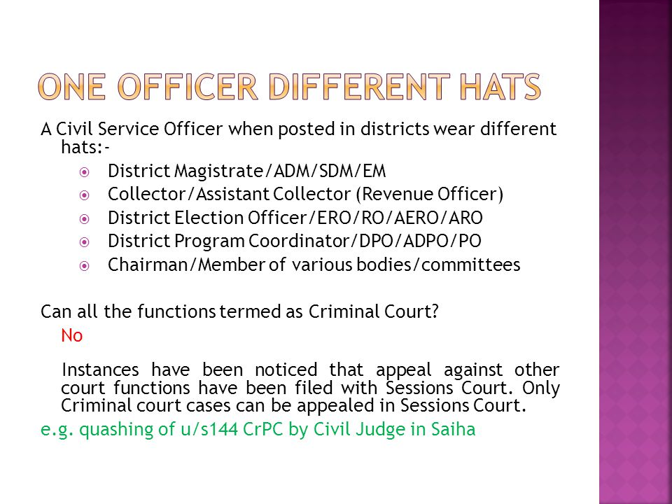 A Civil Service Officer when posted in districts wear different hats:-  District Magistrate/ADM/SDM/EM  Collector/Assistant Collector (Revenue Offic