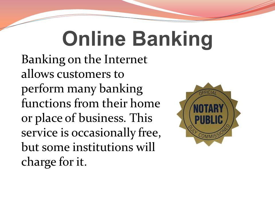 Online Banking Banking on the Internet allows customers to perform many banking functions from their home or place of business.