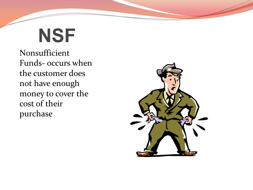 NSF Nonsufficient Funds- occurs when the customer does not have enough money to cover the cost of their purchase