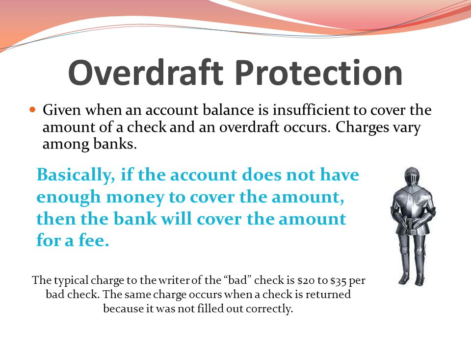 Overdraft Protection Given when an account balance is insufficient to cover the amount of a check and an overdraft occurs.