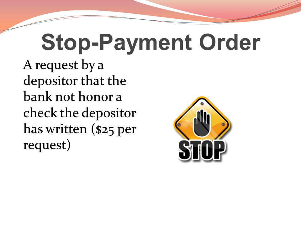 Stop-Payment Order A request by a depositor that the bank not honor a check the depositor has written ($25 per request)