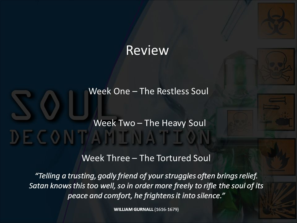 Review Week One – The Restless Soul Week Two – The Heavy Soul Week Three – The Tortured Soul Telling a trusting, godly friend of your struggles often brings relief.