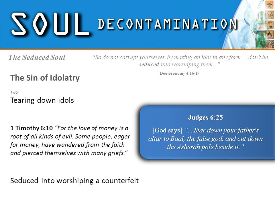 The Seduced Soul Judges 6:25 [God says] ...Tear down your father s altar to Baal, the false god, and cut down the Asherah pole beside it. So do not corrupt yourselves by making an idol in any form...
