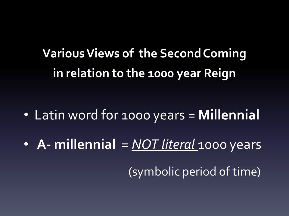Various Views of the Second Coming in relation to the 1000 year Reign Latin word for 1000 years = Millennial A- millennial = NOT literal 1000 years (symbolic period of time)