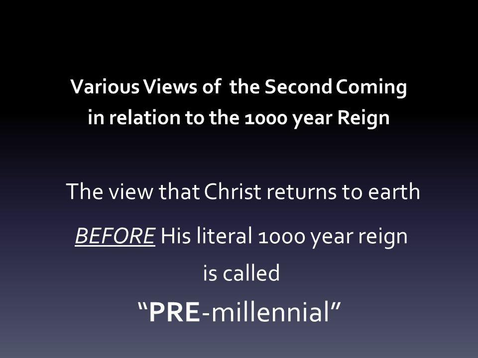 Various Views of the Second Coming in relation to the 1000 year Reign The view that Christ returns to earth BEFORE His literal 1000 year reign is called PRE-millennial