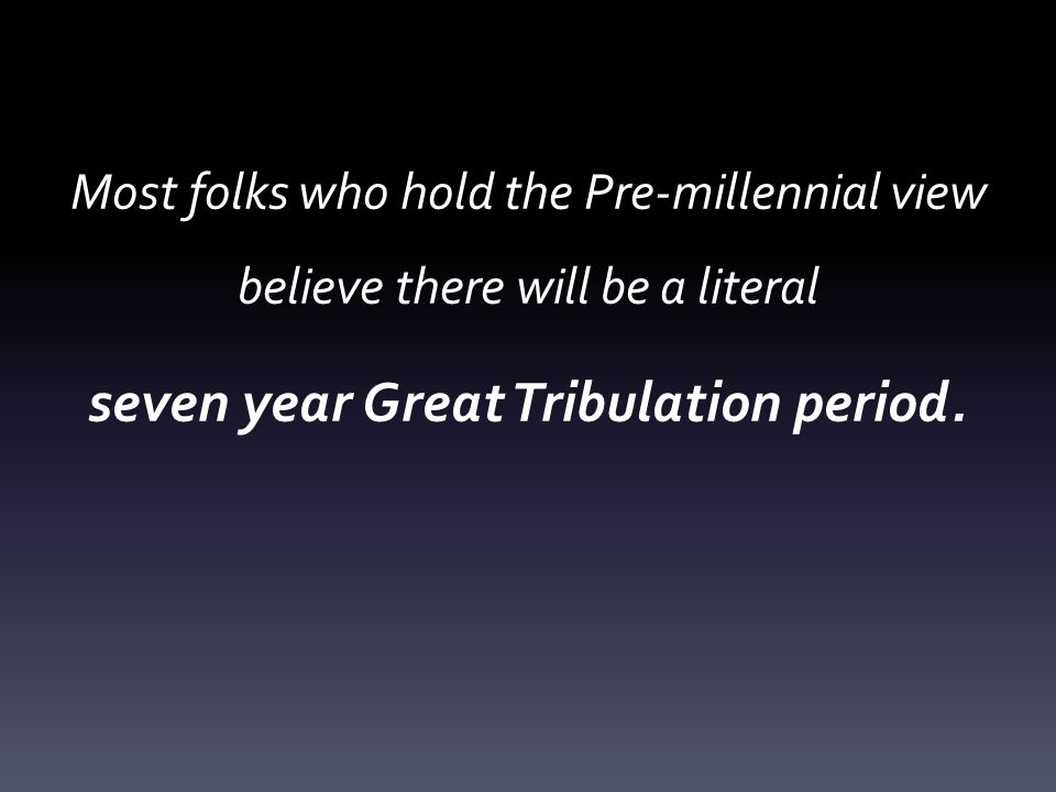 Most folks who hold the Pre-millennial view believe there will be a literal seven year Great Tribulation period.