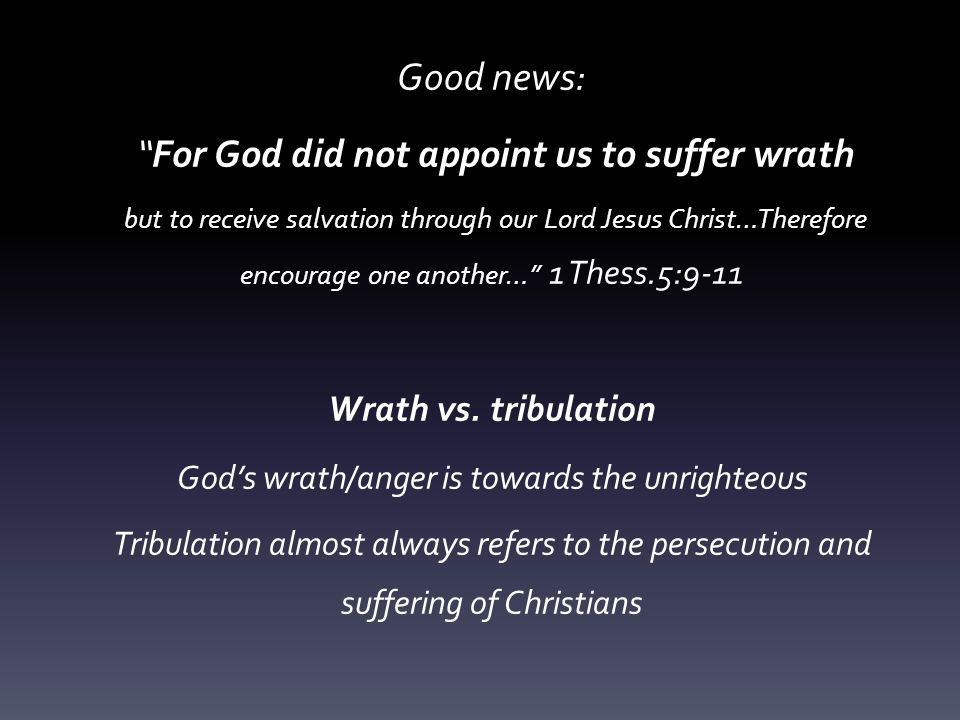 Good news: For God did not appoint us to suffer wrath but to receive salvation through our Lord Jesus Christ…Therefore encourage one another… 1 Thess.5:9-11 Wrath vs.
