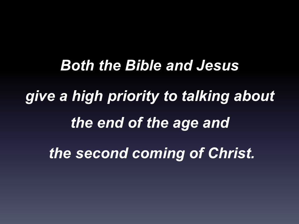 Both the Bible and Jesus give a high priority to talking about the end of the age and the second coming of Christ.