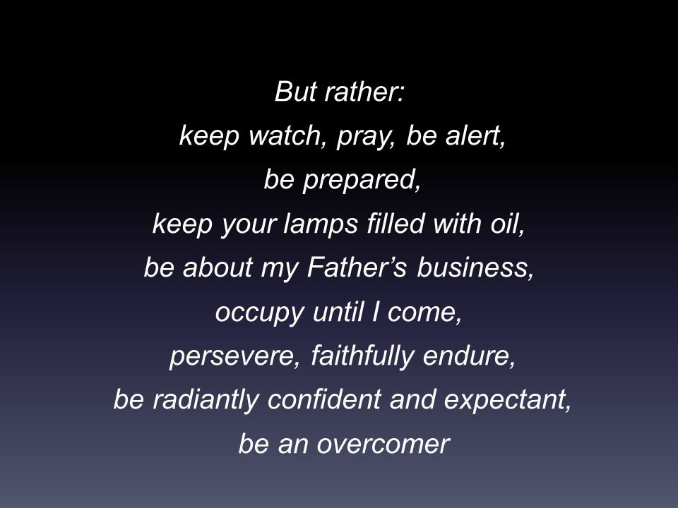 But rather: keep watch, pray, be alert, be prepared, keep your lamps filled with oil, be about my Father's business, occupy until I come, persevere, faithfully endure, be radiantly confident and expectant, be an overcomer