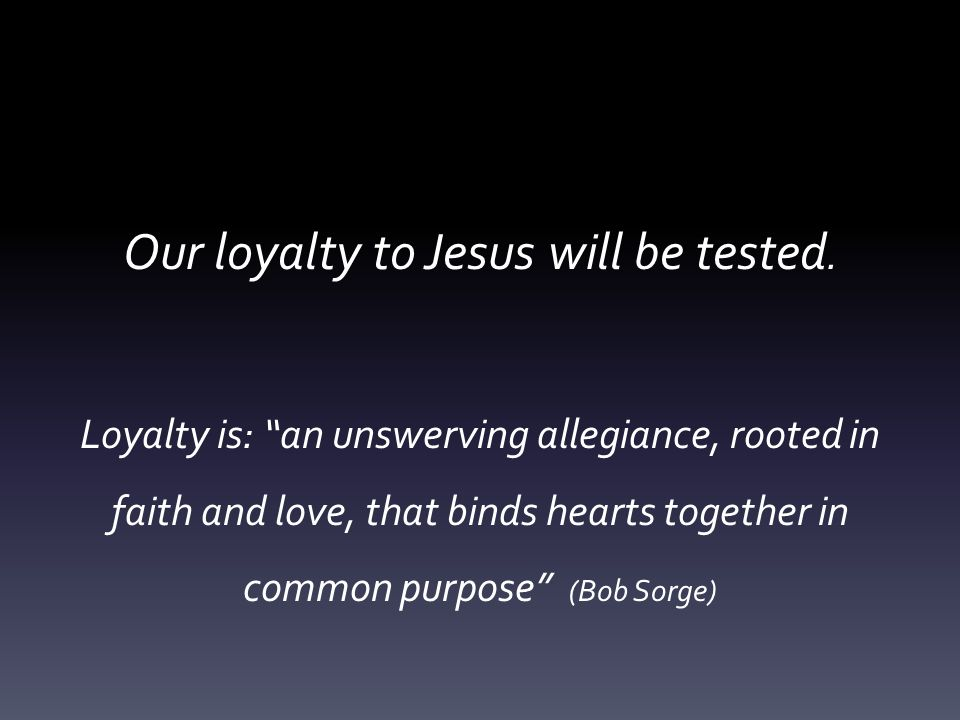 Our loyalty to Jesus will be tested.