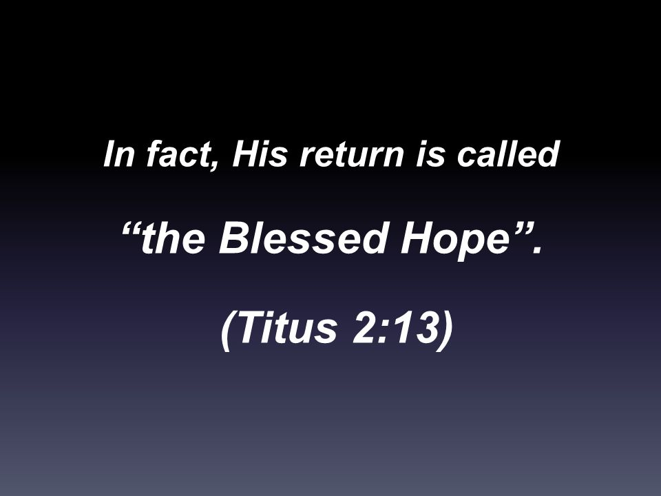In fact, His return is called the Blessed Hope . (Titus 2:13)