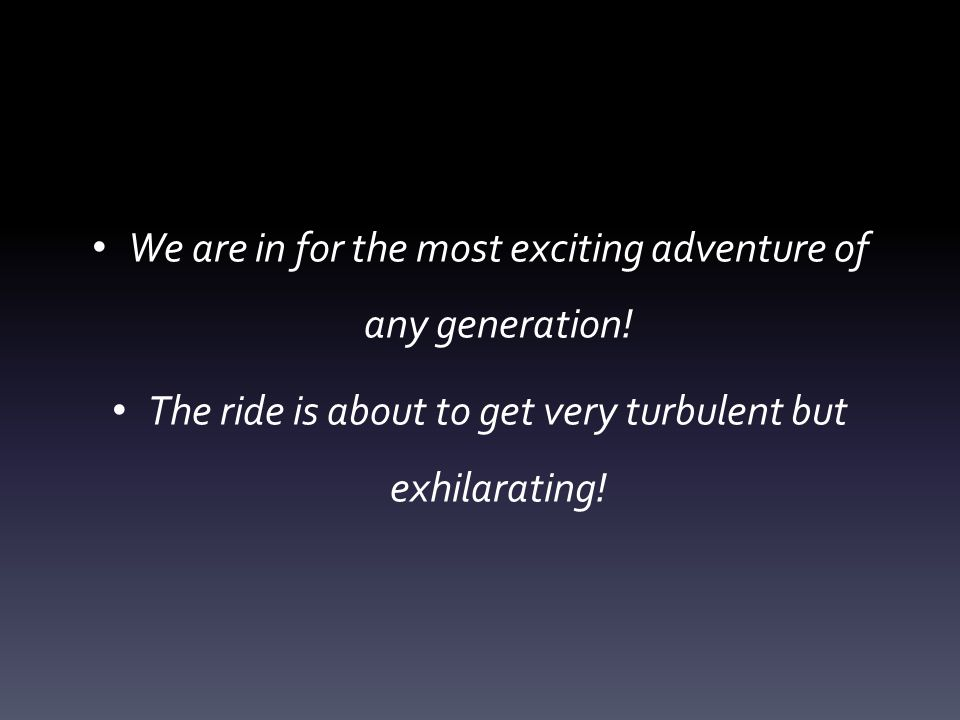 We are in for the most exciting adventure of any generation.