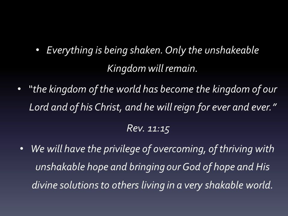 Everything is being shaken. Only the unshakeable Kingdom will remain.