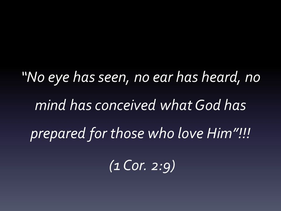 No eye has seen, no ear has heard, no mind has conceived what God has prepared for those who love Him !!.