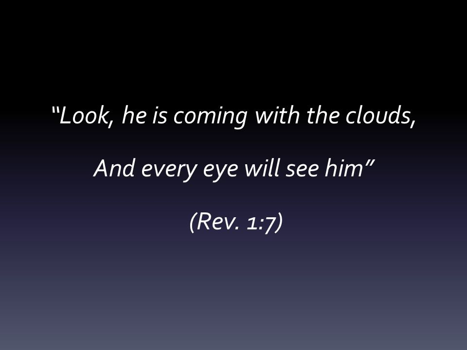 Look, he is coming with the clouds, And every eye will see him (Rev. 1:7)