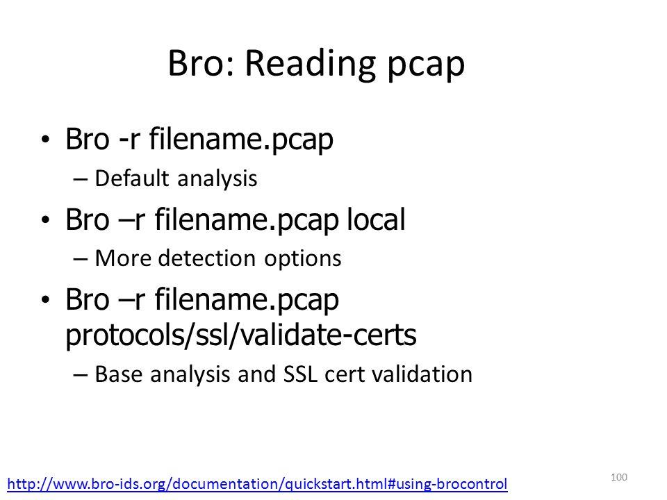 Bro: Reading pcap Bro -r filename.pcap – Default analysis Bro –r filename.pcap local – More detection options Bro –r filename.pcap protocols/ssl/validate-certs – Base analysis and SSL cert validation 100 http://www.bro-ids.org/documentation/quickstart.html#using-brocontrol