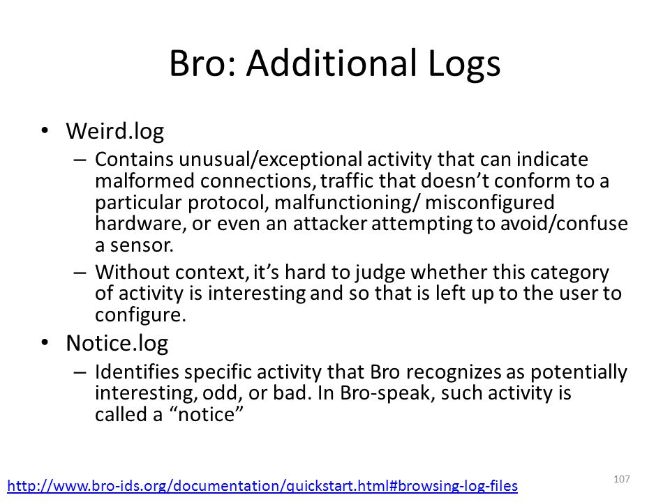 Bro: Additional Logs Weird.log – Contains unusual/exceptional activity that can indicate malformed connections, traffic that doesn't conform to a particular protocol, malfunctioning/ misconfigured hardware, or even an attacker attempting to avoid/confuse a sensor.