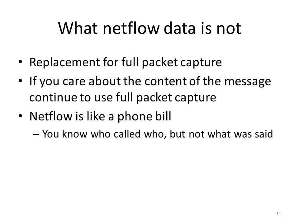 What netflow data is not Replacement for full packet capture If you care about the content of the message continue to use full packet capture Netflow is like a phone bill – You know who called who, but not what was said 11