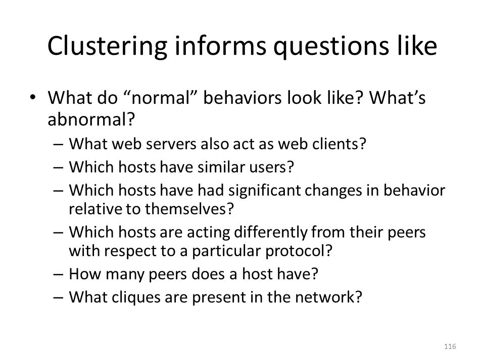 Clustering informs questions like What do normal behaviors look like.