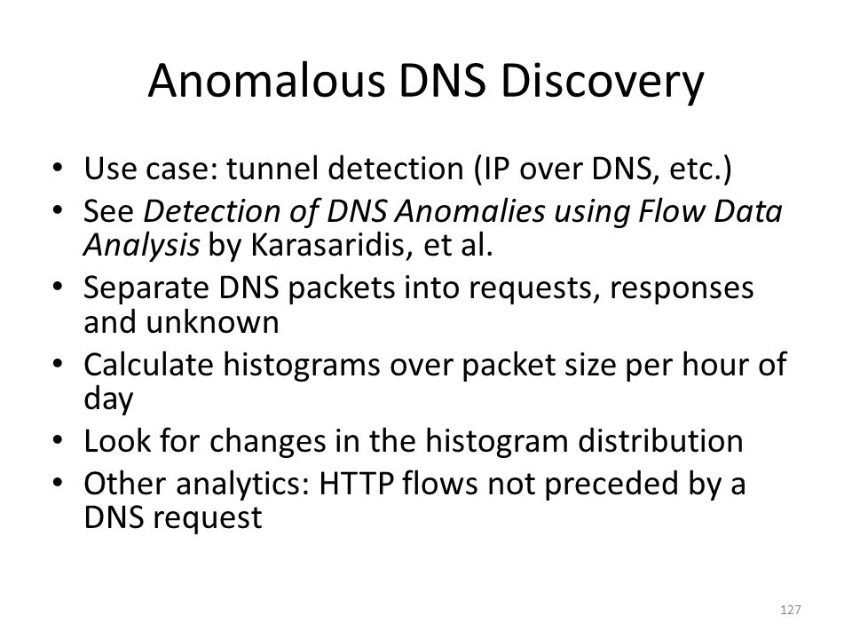 Anomalous DNS Discovery Use case: tunnel detection (IP over DNS, etc.) See Detection of DNS Anomalies using Flow Data Analysis by Karasaridis, et al.