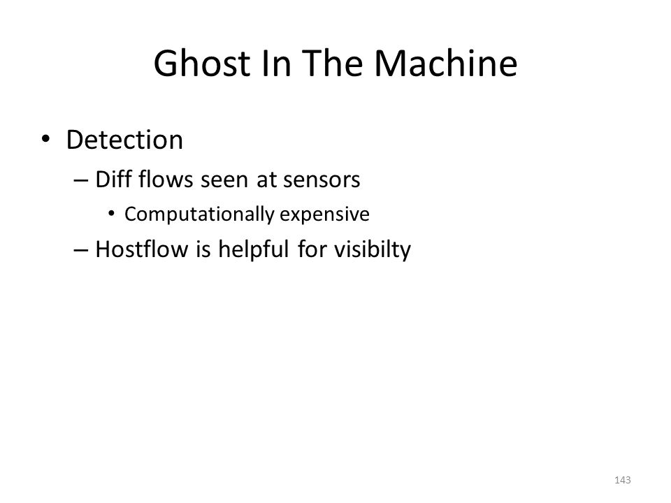 Ghost In The Machine Detection – Diff flows seen at sensors Computationally expensive – Hostflow is helpful for visibilty 143