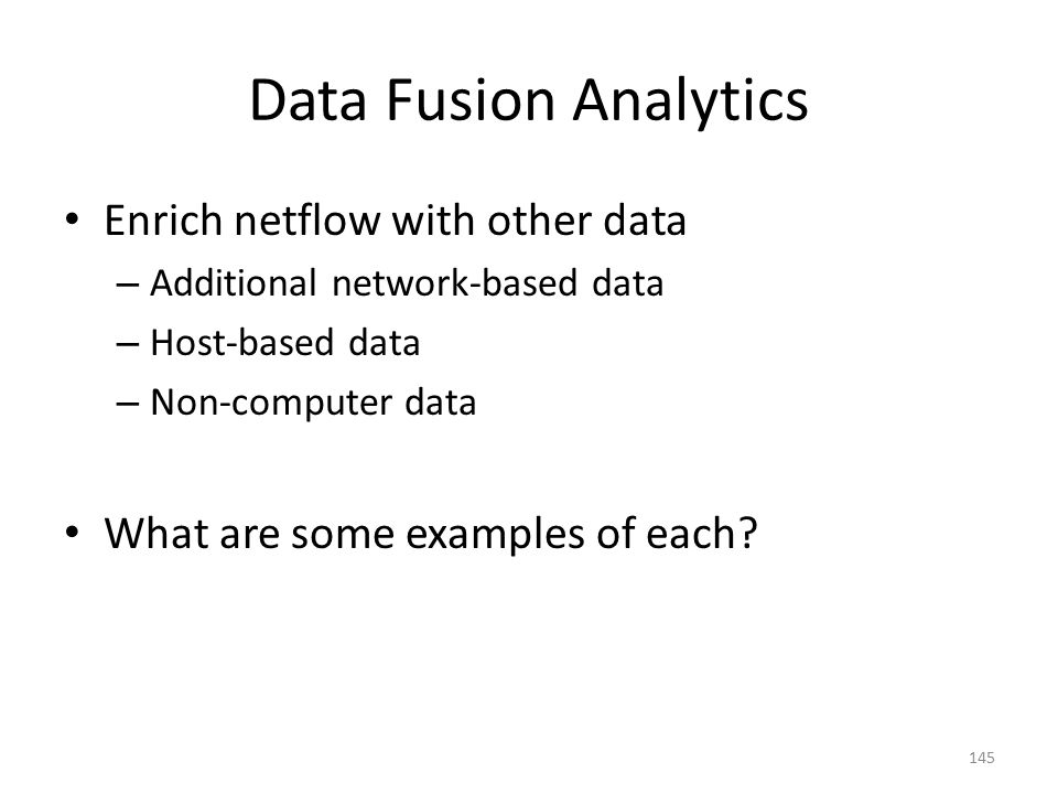 Data Fusion Analytics Enrich netflow with other data – Additional network-based data – Host-based data – Non-computer data What are some examples of each.