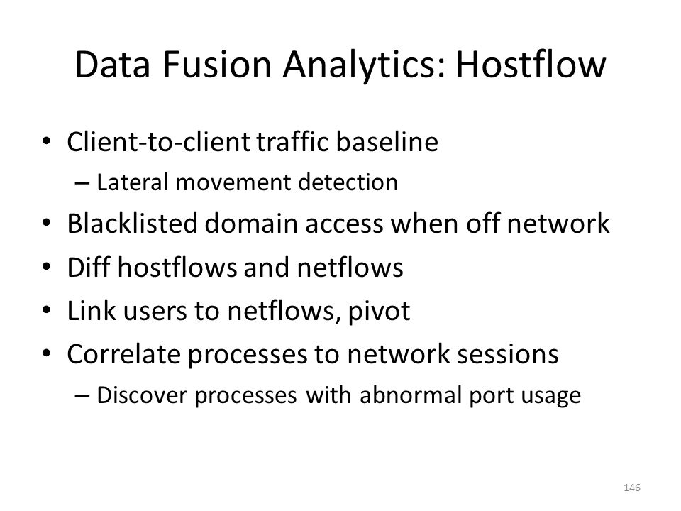 Data Fusion Analytics: Hostflow Client-to-client traffic baseline – Lateral movement detection Blacklisted domain access when off network Diff hostflows and netflows Link users to netflows, pivot Correlate processes to network sessions – Discover processes with abnormal port usage 146